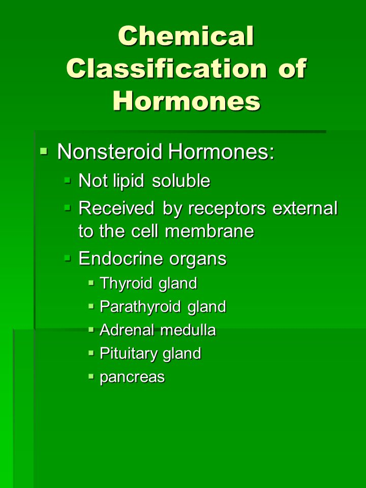 Chemical Classification of Hormones  Nonsteroid Hormones:  Not lipid soluble  Received by receptors external to the cell membrane  Endocrine organs  Thyroid gland  Parathyroid gland  Adrenal medulla  Pituitary gland  pancreas