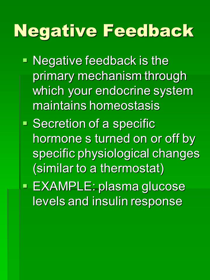 Negative Feedback  Negative feedback is the primary mechanism through which your endocrine system maintains homeostasis  Secretion of a specific hormone s turned on or off by specific physiological changes (similar to a thermostat)  EXAMPLE: plasma glucose levels and insulin response