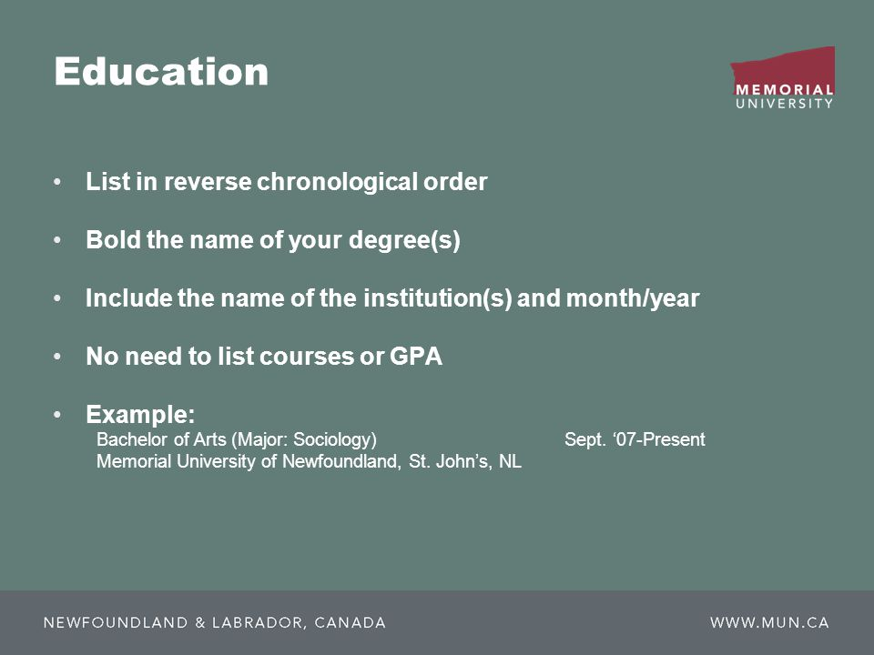 Education List in reverse chronological order Bold the name of your degree(s) Include the name of the institution(s) and month/year No need to list courses or GPA Example: Bachelor of Arts (Major: Sociology) Sept.