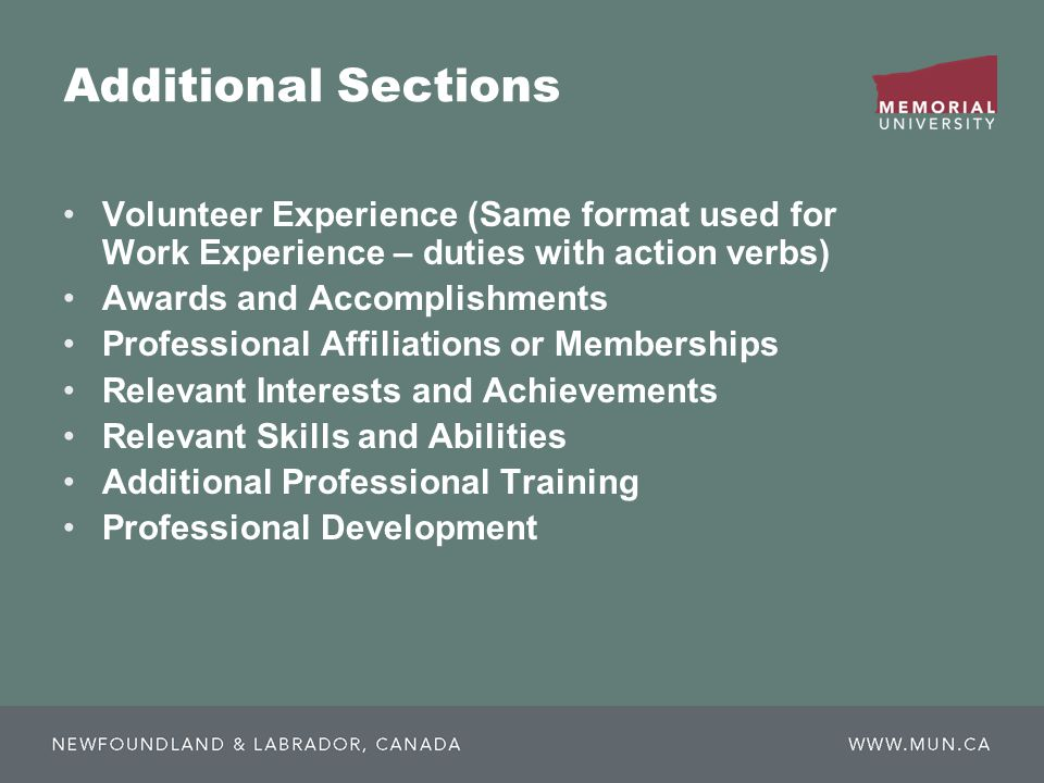 Additional Sections Volunteer Experience (Same format used for Work Experience – duties with action verbs) Awards and Accomplishments Professional Affiliations or Memberships Relevant Interests and Achievements Relevant Skills and Abilities Additional Professional Training Professional Development