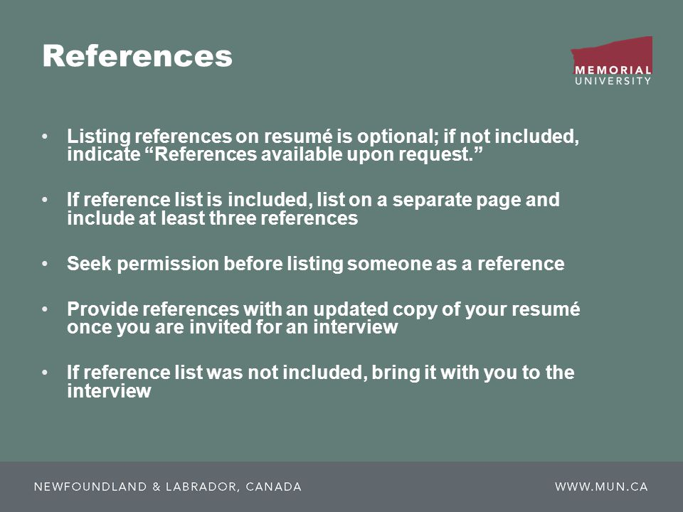 References Listing references on resumé is optional; if not included, indicate References available upon request. If reference list is included, list on a separate page and include at least three references Seek permission before listing someone as a reference Provide references with an updated copy of your resumé once you are invited for an interview If reference list was not included, bring it with you to the interview