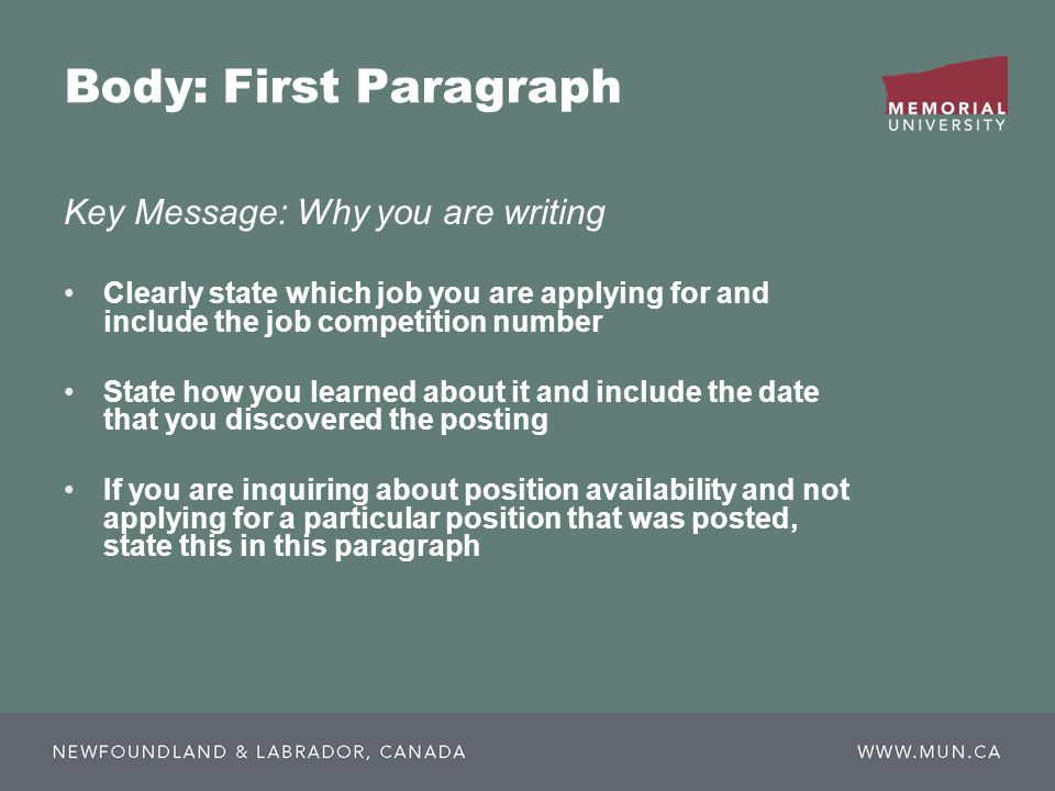 Body: First Paragraph Key Message: Why you are writing Clearly state which job you are applying for and include the job competition number State how you learned about it and include the date that you discovered the posting If you are inquiring about position availability and not applying for a particular position that was posted, state this in this paragraph