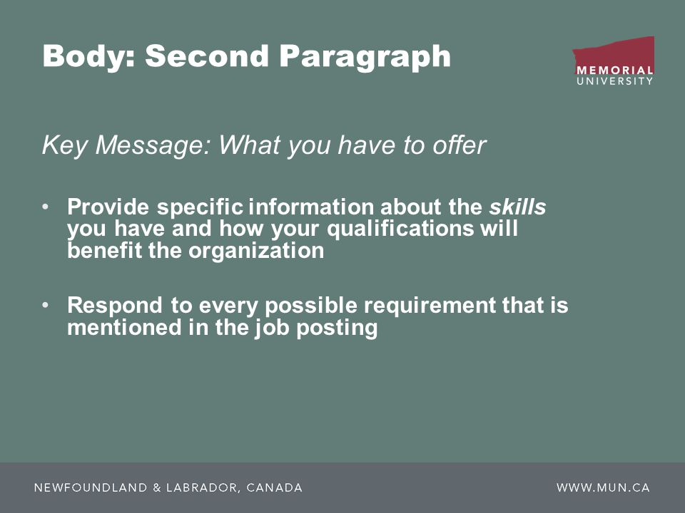 Body: Second Paragraph Key Message: What you have to offer Provide specific information about the skills you have and how your qualifications will benefit the organization Respond to every possible requirement that is mentioned in the job posting