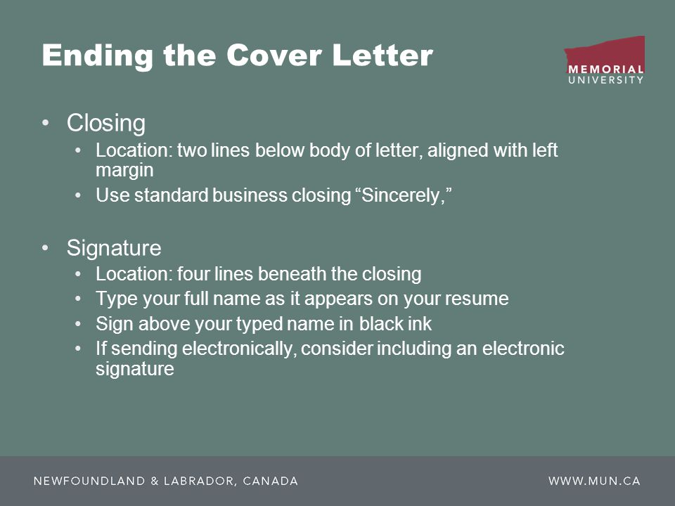 Ending the Cover Letter Closing Location: two lines below body of letter, aligned with left margin Use standard business closing Sincerely, Signature Location: four lines beneath the closing Type your full name as it appears on your resume Sign above your typed name in black ink If sending electronically, consider including an electronic signature