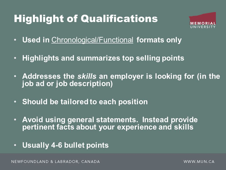 Highlight of Qualifications Used in Chronological/Functional formats only Highlights and summarizes top selling points Addresses the skills an employer is looking for (in the job ad or job description) Should be tailored to each position Avoid using general statements.