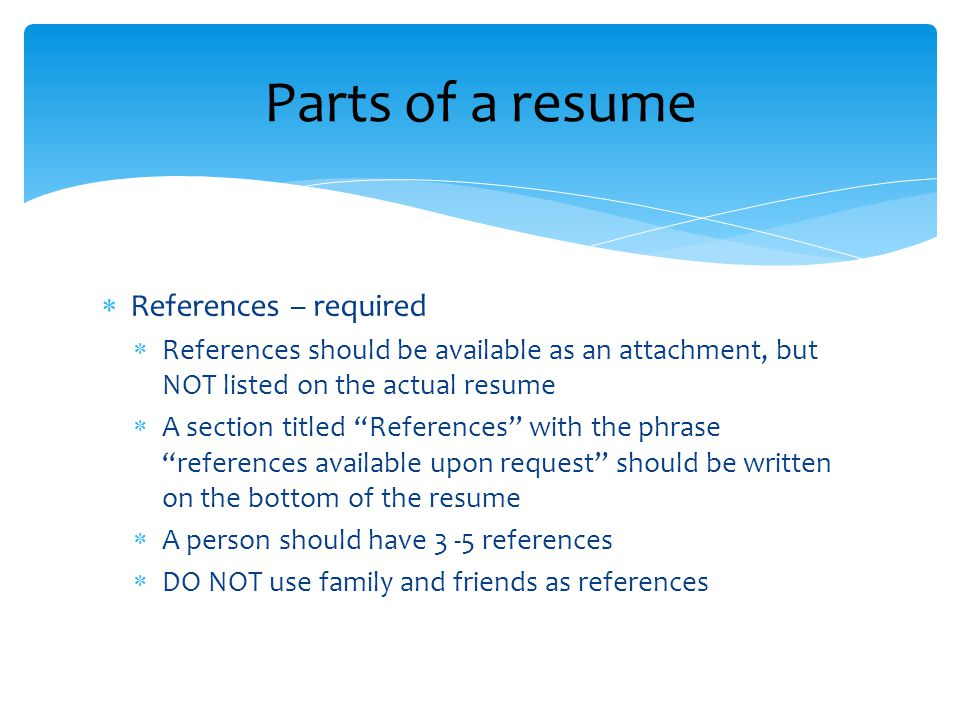  References – required  References should be available as an attachment, but NOT listed on the actual resume  A section titled References with the phrase references available upon request should be written on the bottom of the resume  A person should have 3 -5 references  DO NOT use family and friends as references Parts of a resume