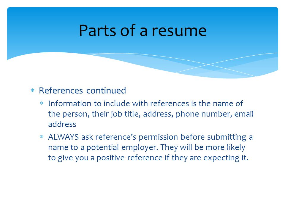  References continued  Information to include with references is the name of the person, their job title, address, phone number,  address  ALWAYS ask reference's permission before submitting a name to a potential employer.