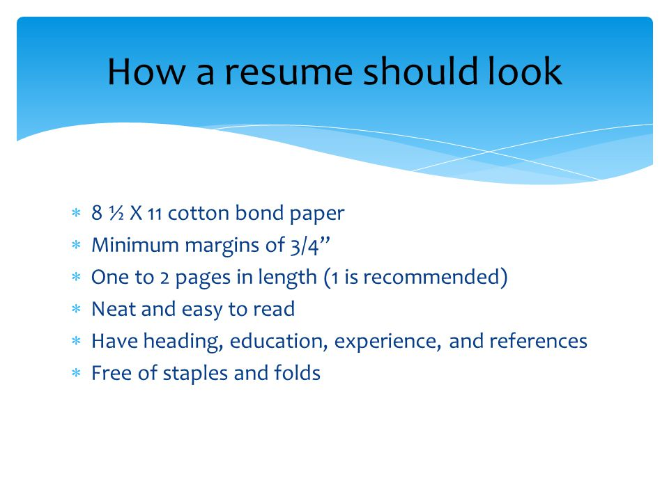  8 ½ X 11 cotton bond paper  Minimum margins of 3/4  One to 2 pages in length (1 is recommended)  Neat and easy to read  Have heading, education, experience, and references  Free of staples and folds How a resume should look