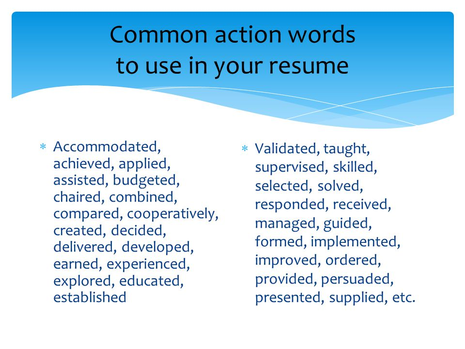 Common action words to use in your resume  Accommodated, achieved, applied, assisted, budgeted, chaired, combined, compared, cooperatively, created, decided, delivered, developed, earned, experienced, explored, educated, established  Validated, taught, supervised, skilled, selected, solved, responded, received, managed, guided, formed, implemented, improved, ordered, provided, persuaded, presented, supplied, etc.