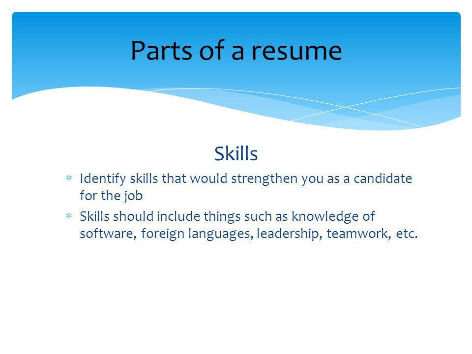 Skills  Identify skills that would strengthen you as a candidate for the job  Skills should include things such as knowledge of software, foreign languages, leadership, teamwork, etc.