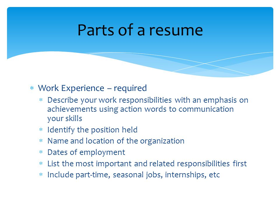  Work Experience – required  Describe your work responsibilities with an emphasis on achievements using action words to communication your skills  Identify the position held  Name and location of the organization  Dates of employment  List the most important and related responsibilities first  Include part-time, seasonal jobs, internships, etc Parts of a resume