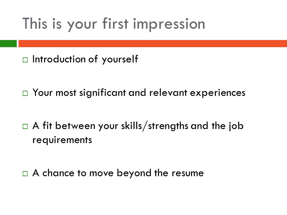 This is your first impression  Introduction of yourself  Your most significant and relevant experiences  A fit between your skills/strengths and the job requirements  A chance to move beyond the resume