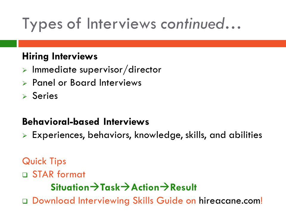 Types of Interviews continued… Hiring Interviews  Immediate supervisor/director  Panel or Board Interviews  Series Behavioral-based Interviews  Experiences, behaviors, knowledge, skills, and abilities Quick Tips  STAR format Situation  Task  Action  Result  Download Interviewing Skills Guide on hireacane.com!