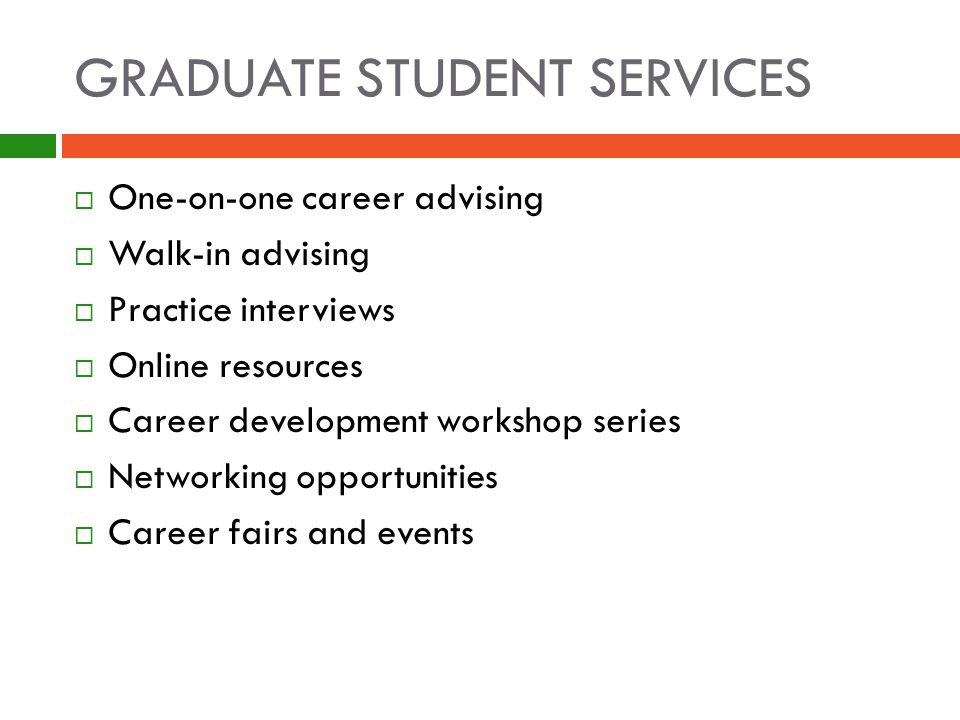 GRADUATE STUDENT SERVICES  One-on-one career advising  Walk-in advising  Practice interviews  Online resources  Career development workshop series  Networking opportunities  Career fairs and events