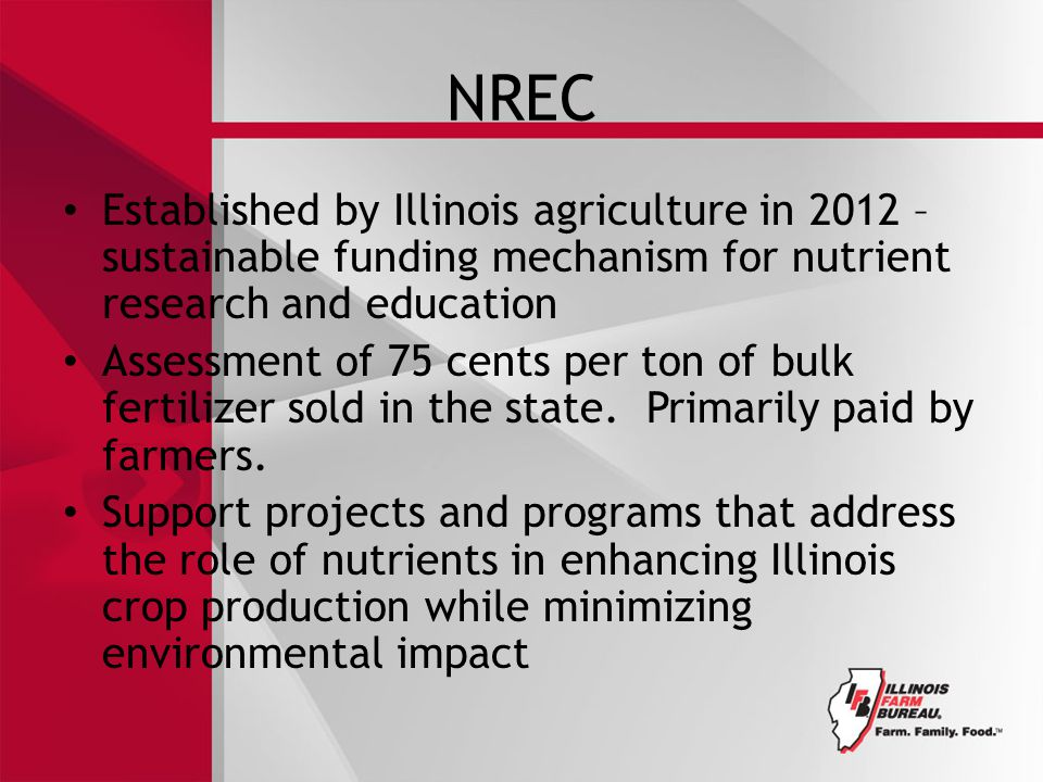 NREC Established by Illinois agriculture in 2012 – sustainable funding mechanism for nutrient research and education Assessment of 75 cents per ton of bulk fertilizer sold in the state.