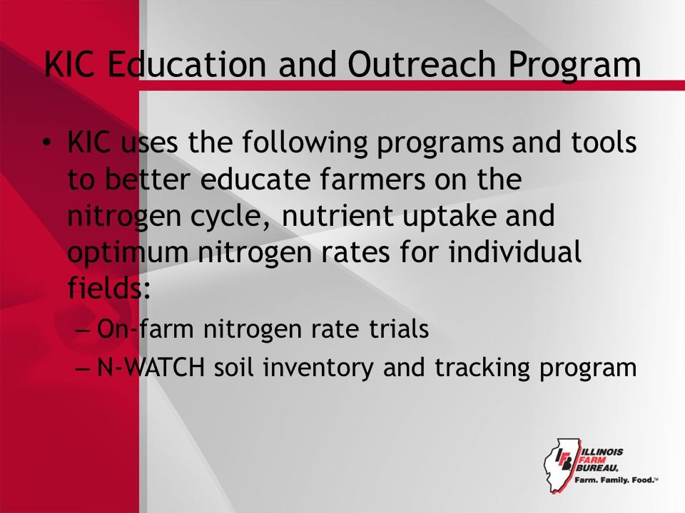 KIC Education and Outreach Program KIC uses the following programs and tools to better educate farmers on the nitrogen cycle, nutrient uptake and optimum nitrogen rates for individual fields: – On-farm nitrogen rate trials – N-WATCH soil inventory and tracking program