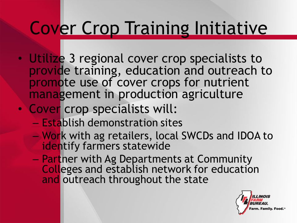 Cover Crop Training Initiative Utilize 3 regional cover crop specialists to provide training, education and outreach to promote use of cover crops for nutrient management in production agriculture Cover crop specialists will: – Establish demonstration sites – Work with ag retailers, local SWCDs and IDOA to identify farmers statewide – Partner with Ag Departments at Community Colleges and establish network for education and outreach throughout the state