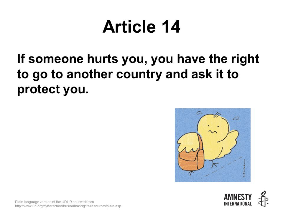 Plain language version of the UDHR sourced from   Article 14 If someone hurts you, you have the right to go to another country and ask it to protect you.