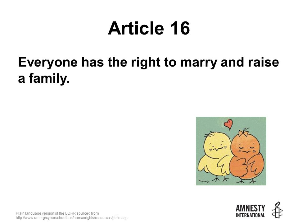 Plain language version of the UDHR sourced from   Article 16 Everyone has the right to marry and raise a family.