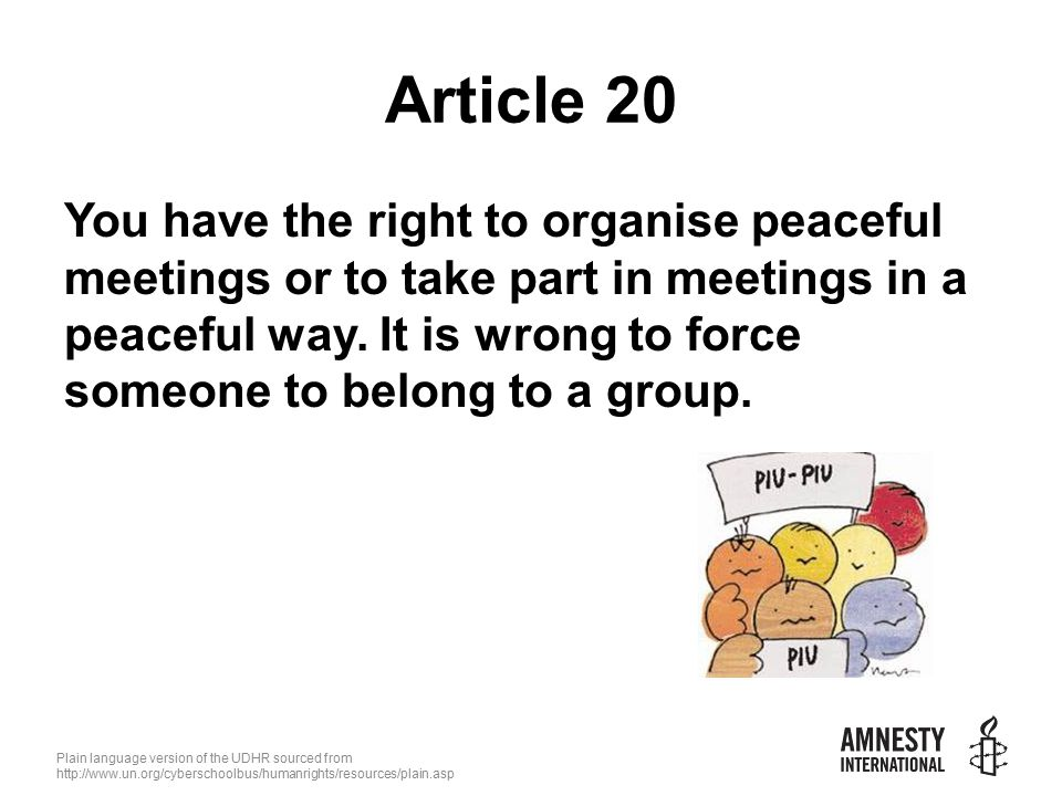 Plain language version of the UDHR sourced from   Article 20 You have the right to organise peaceful meetings or to take part in meetings in a peaceful way.