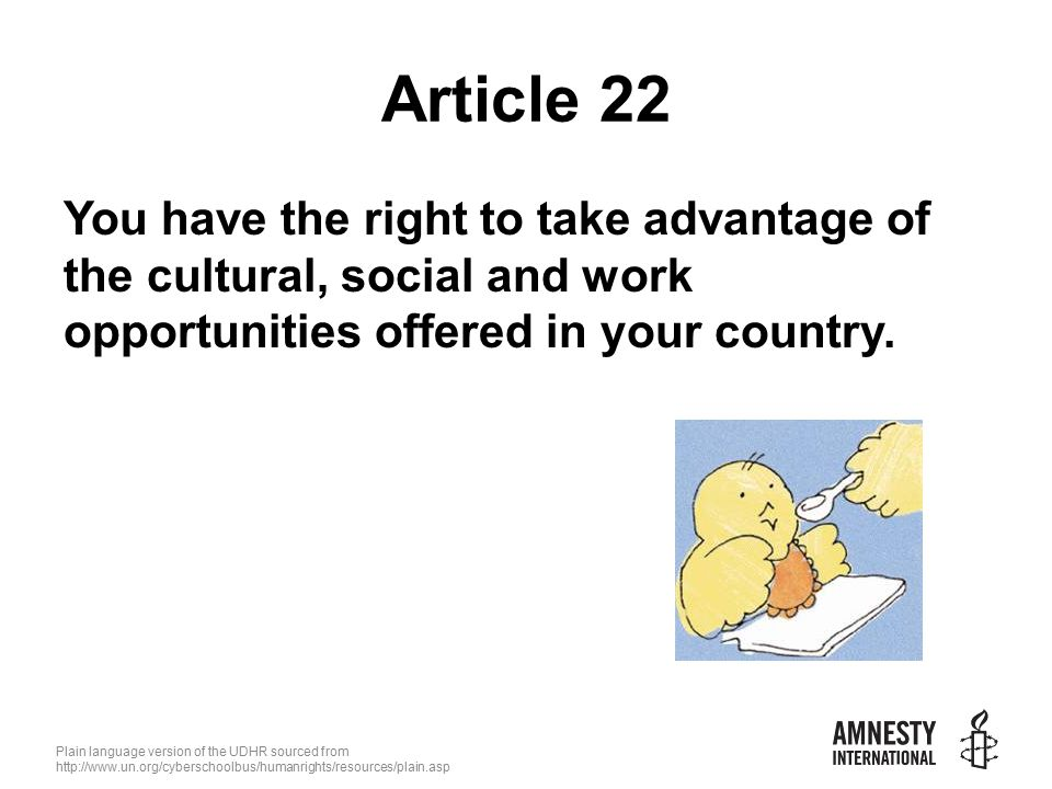 Plain language version of the UDHR sourced from   Article 22 You have the right to take advantage of the cultural, social and work opportunities offered in your country.