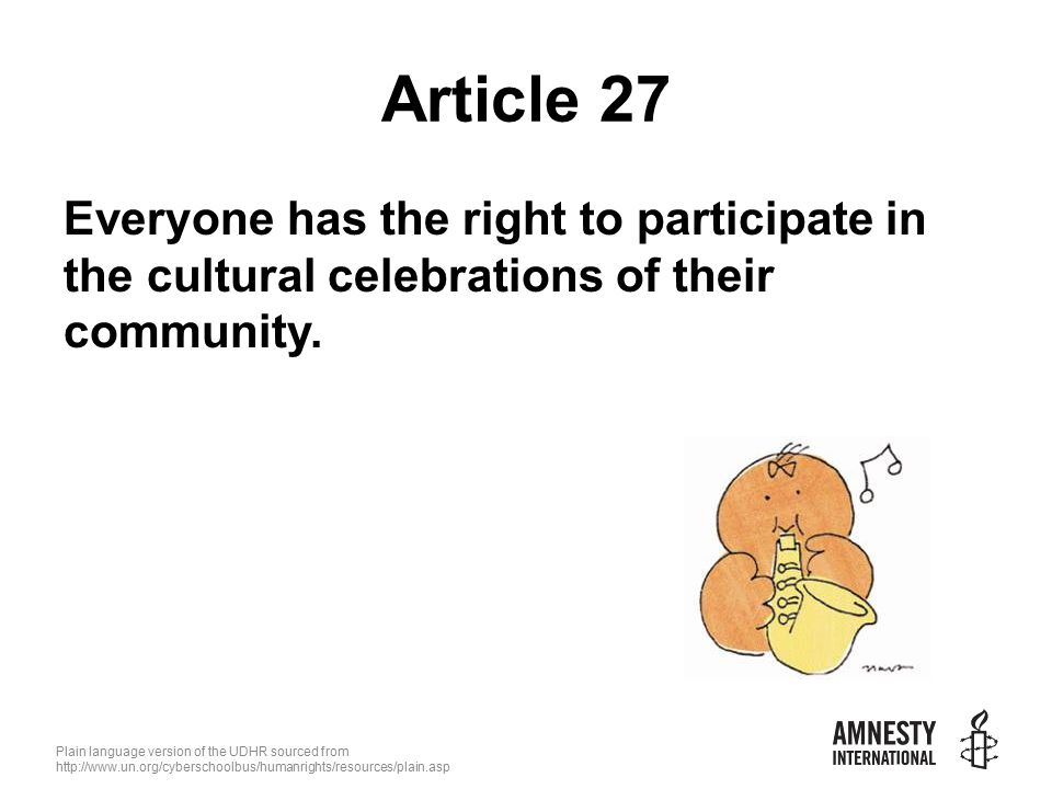 Plain language version of the UDHR sourced from   Article 27 Everyone has the right to participate in the cultural celebrations of their community.