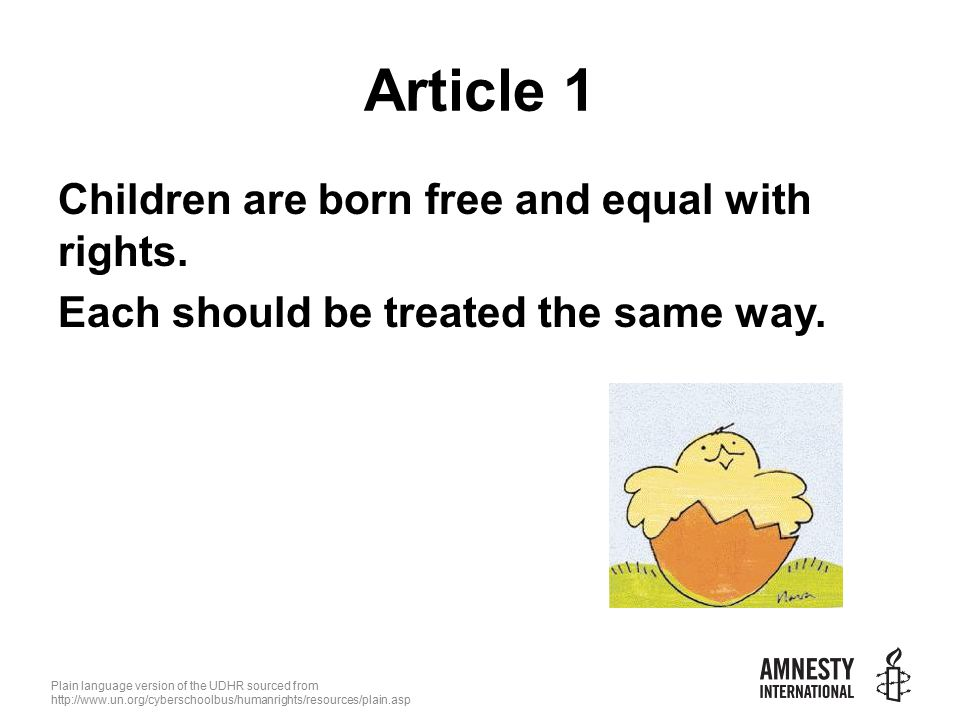 Plain language version of the UDHR sourced from   Article 1 Children are born free and equal with rights.