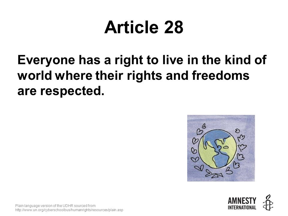 Plain language version of the UDHR sourced from   Article 28 Everyone has a right to live in the kind of world where their rights and freedoms are respected.