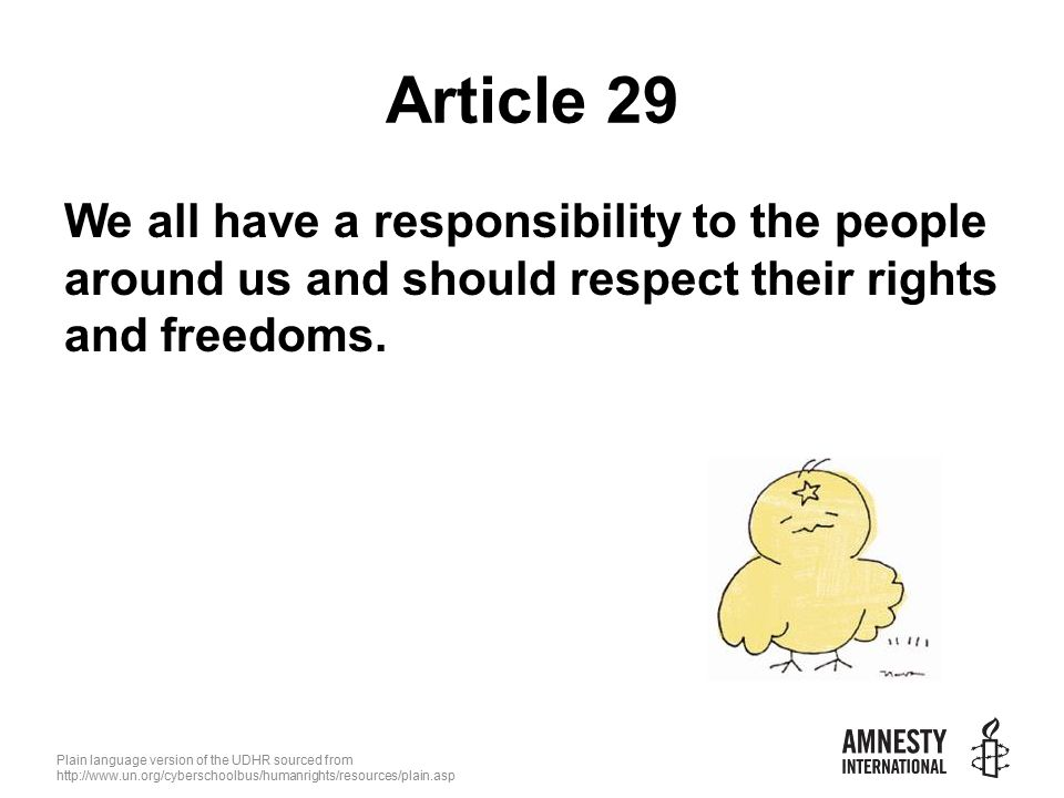 Plain language version of the UDHR sourced from   Article 29 We all have a responsibility to the people around us and should respect their rights and freedoms.