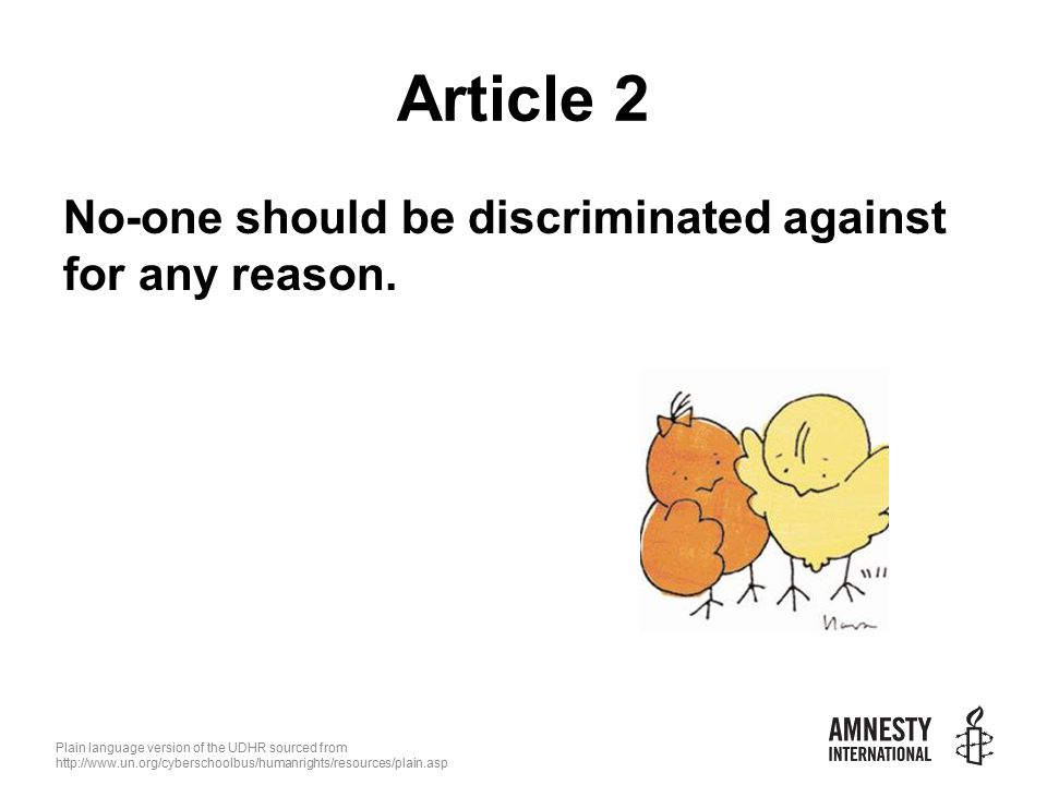 Plain language version of the UDHR sourced from   Article 2 No-one should be discriminated against for any reason.