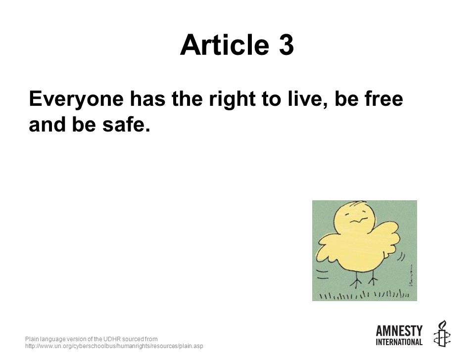 Plain language version of the UDHR sourced from   Article 3 Everyone has the right to live, be free and be safe.