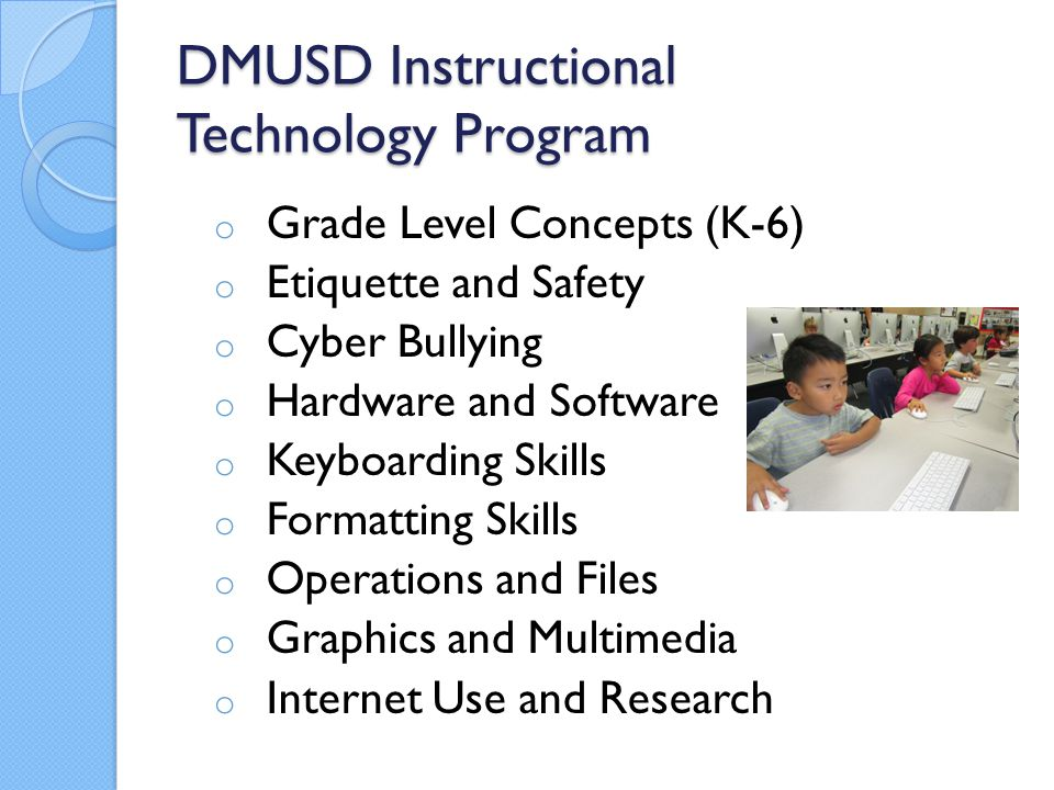 DMUSD Instructional Technology Program o Grade Level Concepts (K-6) o Etiquette and Safety o Cyber Bullying o Hardware and Software o Keyboarding Skills o Formatting Skills o Operations and Files o Graphics and Multimedia o Internet Use and Research