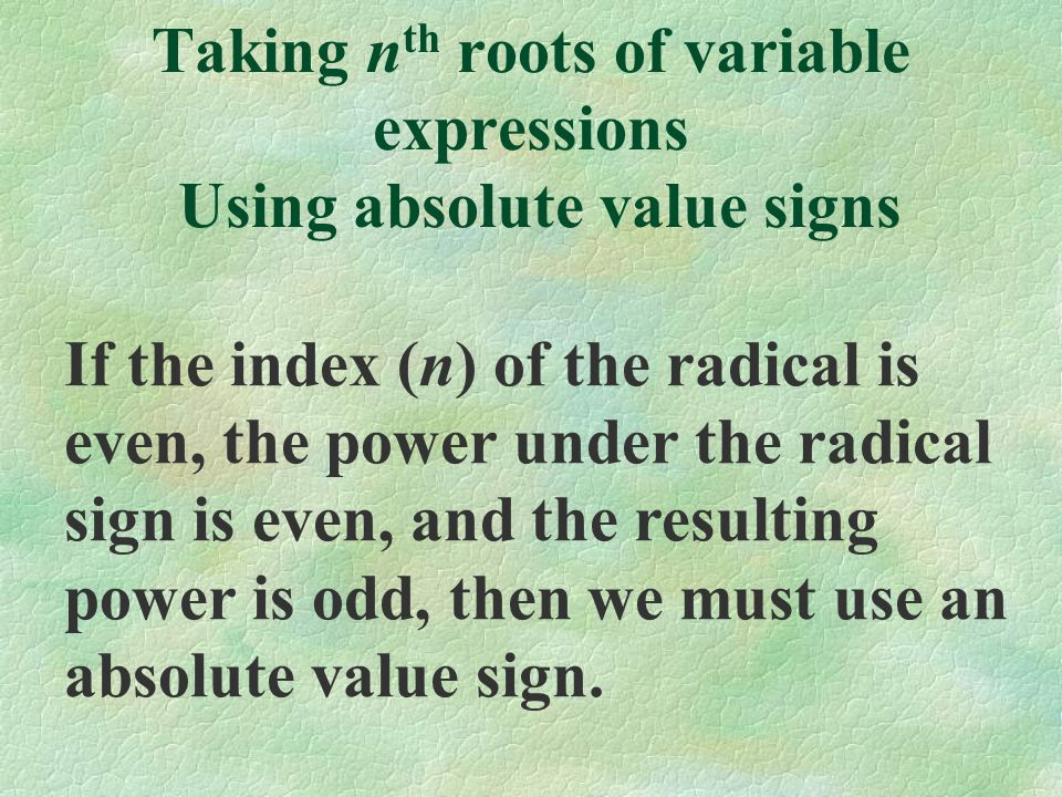 Taking n th roots of variable expressions Using absolute value signs If the index (n) of the radical is even, the power under the radical sign is even, and the resulting power is odd, then we must use an absolute value sign.
