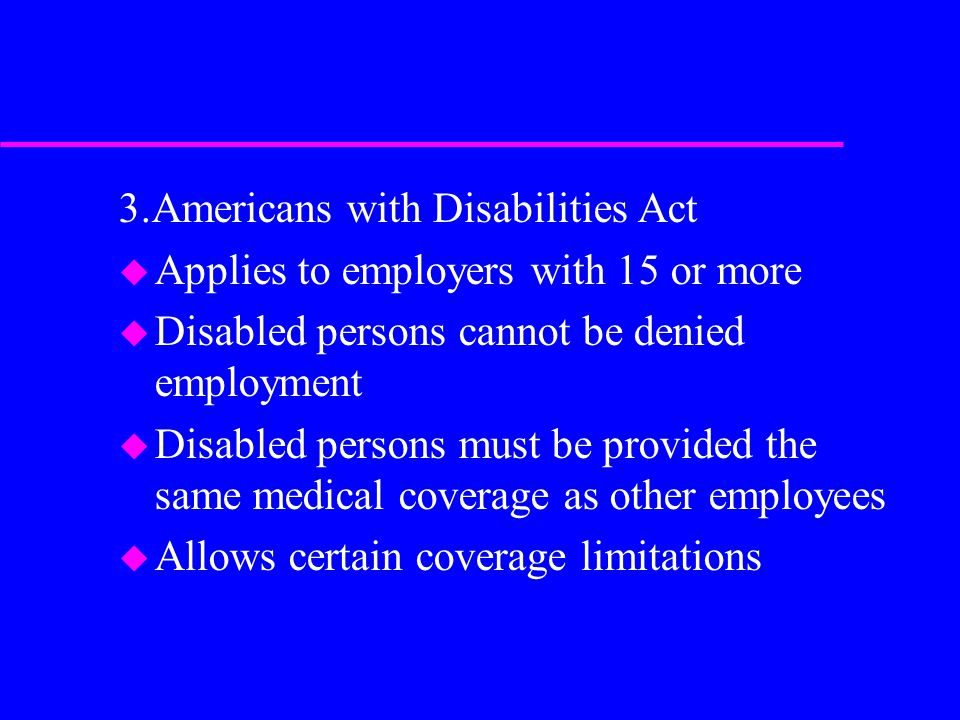 3.Americans with Disabilities Act u Applies to employers with 15 or more u Disabled persons cannot be denied employment u Disabled persons must be provided the same medical coverage as other employees u Allows certain coverage limitations