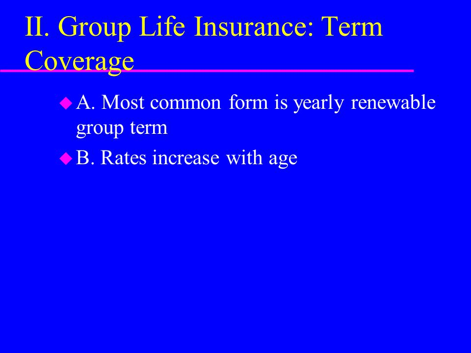 II. Group Life Insurance: Term Coverage u A. Most common form is yearly renewable group term u B.