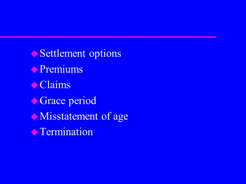 u Settlement options u Premiums u Claims u Grace period u Misstatement of age u Termination