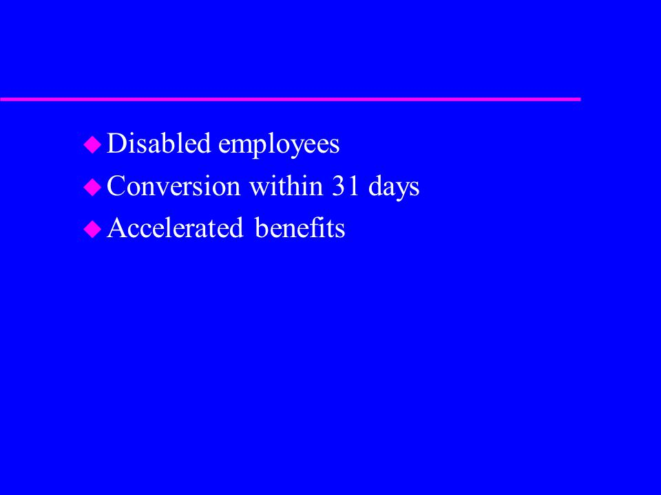 u Disabled employees u Conversion within 31 days u Accelerated benefits