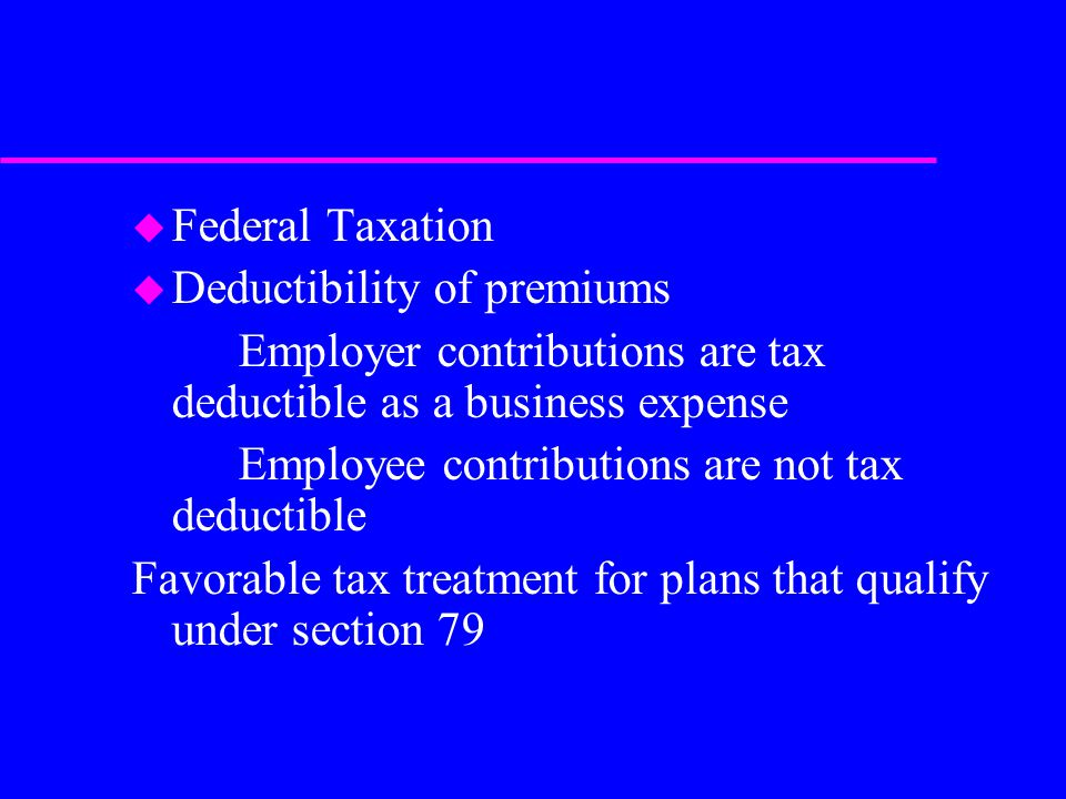 u Federal Taxation u Deductibility of premiums Employer contributions are tax deductible as a business expense Employee contributions are not tax deductible Favorable tax treatment for plans that qualify under section 79