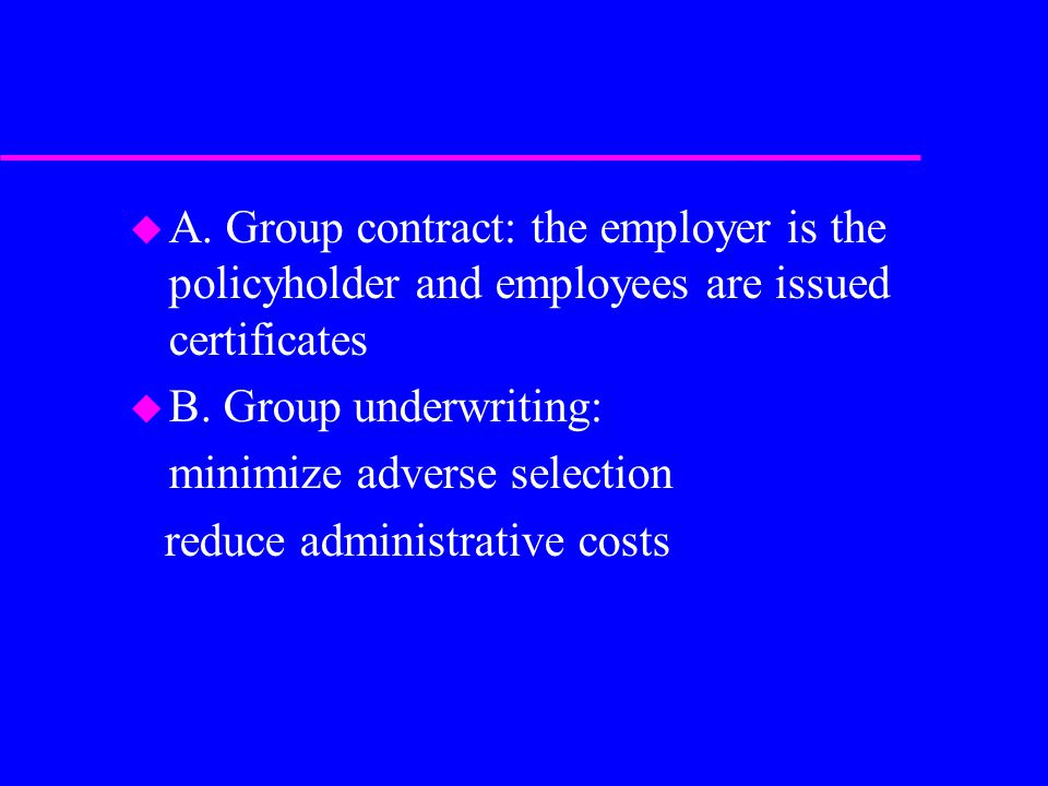u A. Group contract: the employer is the policyholder and employees are issued certificates u B.
