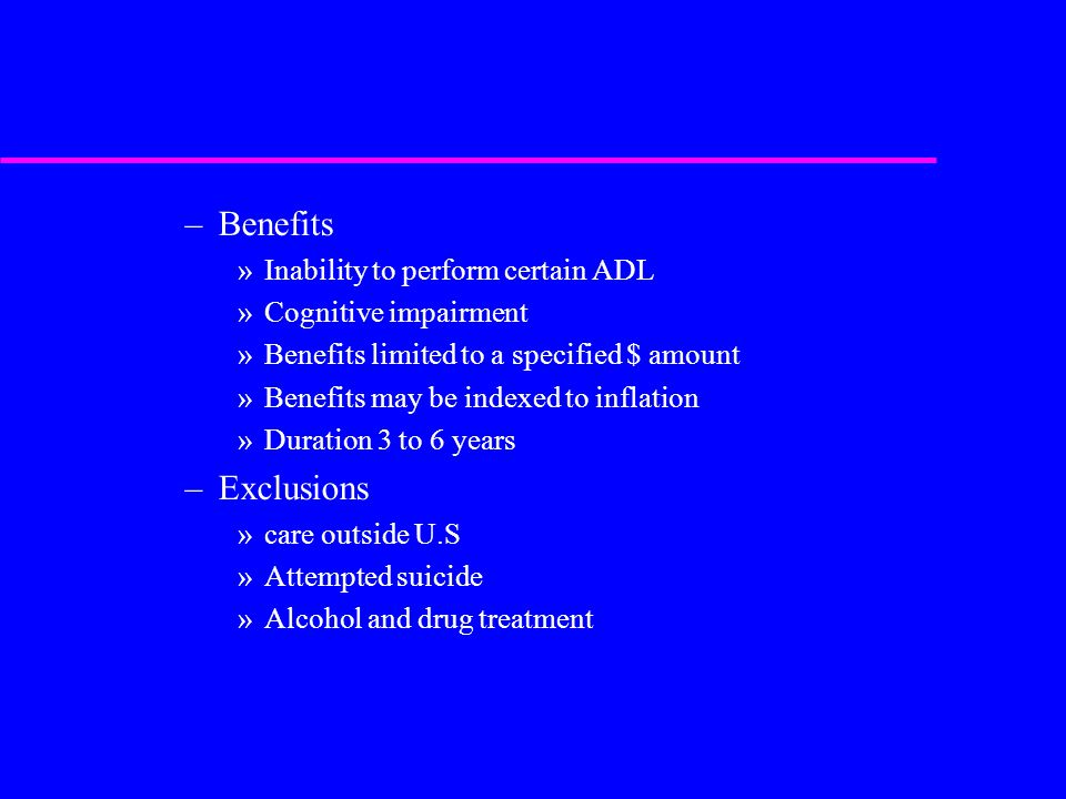 –Benefits »Inability to perform certain ADL »Cognitive impairment »Benefits limited to a specified $ amount »Benefits may be indexed to inflation »Duration 3 to 6 years –Exclusions »care outside U.S »Attempted suicide »Alcohol and drug treatment