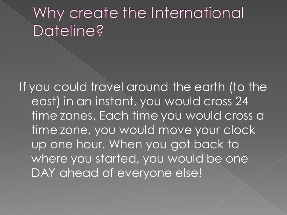 If you could travel around the earth (to the east) in an instant, you would cross 24 time zones.