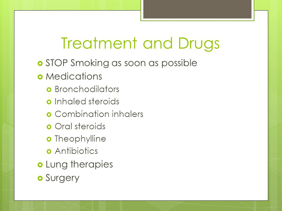Treatment and Drugs  STOP Smoking as soon as possible  Medications  Bronchodilators  Inhaled steroids  Combination inhalers  Oral steroids  Theophylline  Antibiotics  Lung therapies  Surgery