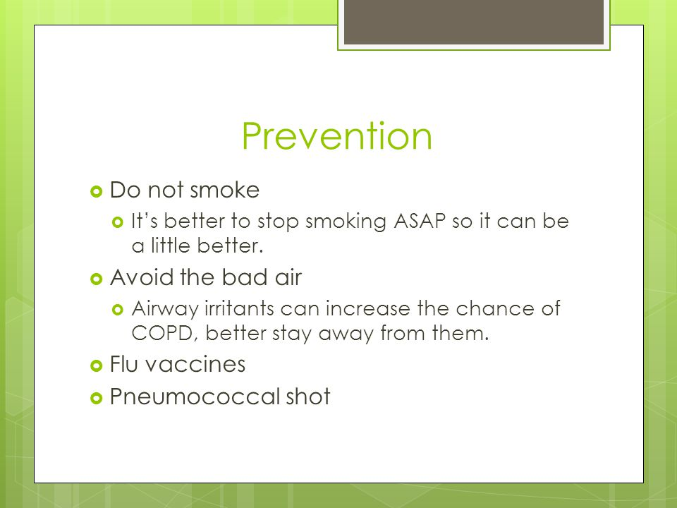 Prevention  Do not smoke  It's better to stop smoking ASAP so it can be a little better.