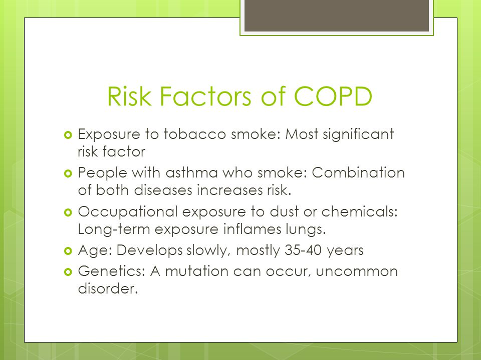 Risk Factors of COPD  Exposure to tobacco smoke: Most significant risk factor  People with asthma who smoke: Combination of both diseases increases risk.