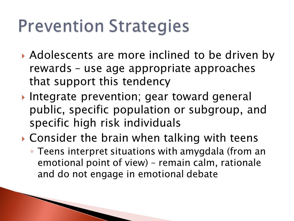  Adolescents are more inclined to be driven by rewards – use age appropriate approaches that support this tendency  Integrate prevention; gear toward general public, specific population or subgroup, and specific high risk individuals  Consider the brain when talking with teens ◦ Teens interpret situations with amygdala (from an emotional point of view) – remain calm, rationale and do not engage in emotional debate