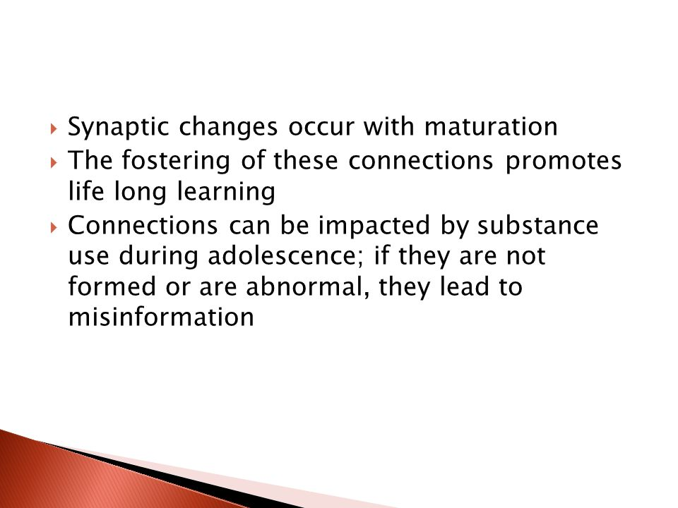  Synaptic changes occur with maturation  The fostering of these connections promotes life long learning  Connections can be impacted by substance use during adolescence; if they are not formed or are abnormal, they lead to misinformation