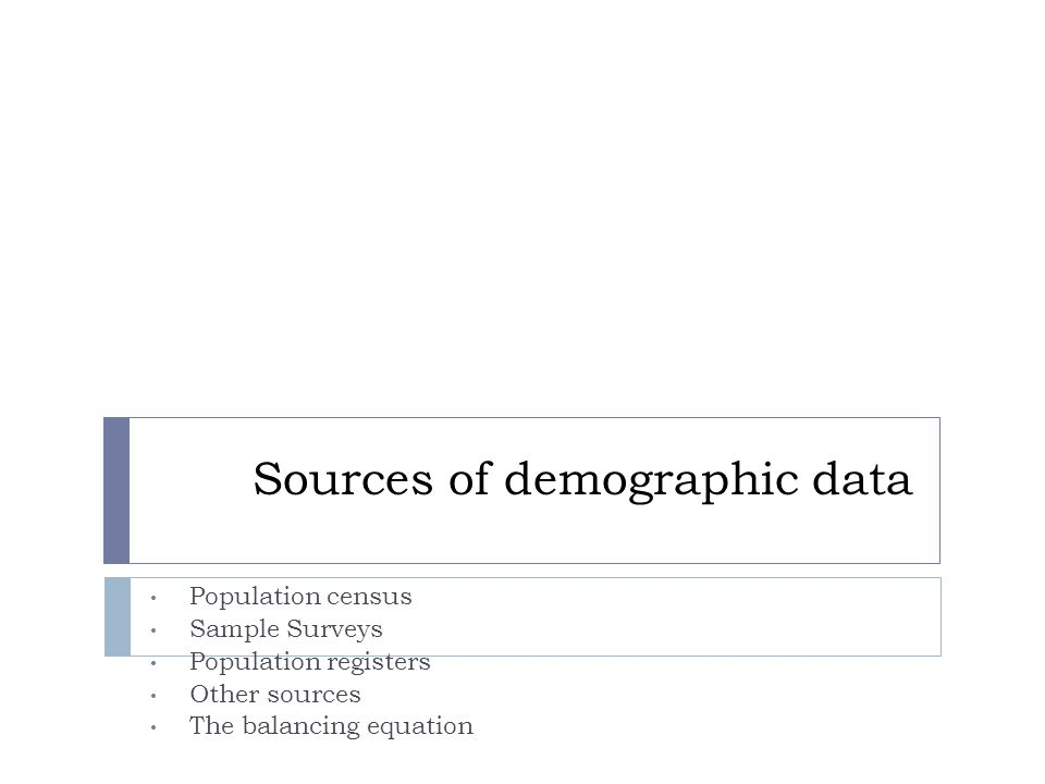 Sources of demographic data Population census Sample Surveys Population registers Other sources The balancing equation
