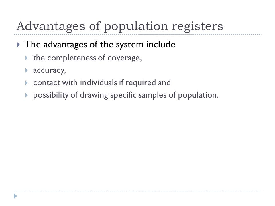 Advantages of population registers  The advantages of the system include  the completeness of coverage,  accuracy,  contact with individuals if required and  possibility of drawing specific samples of population.