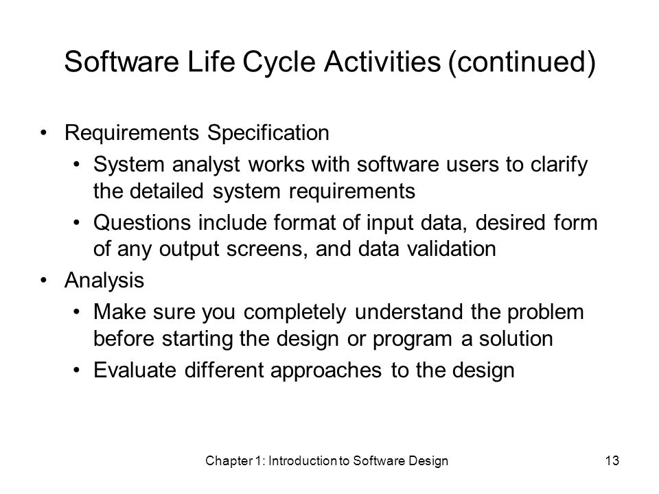 Chapter 1: Introduction to Software Design13 Software Life Cycle Activities (continued) Requirements Specification System analyst works with software users to clarify the detailed system requirements Questions include format of input data, desired form of any output screens, and data validation Analysis Make sure you completely understand the problem before starting the design or program a solution Evaluate different approaches to the design