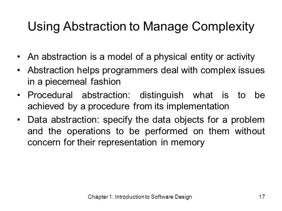 Chapter 1: Introduction to Software Design17 Using Abstraction to Manage Complexity An abstraction is a model of a physical entity or activity Abstraction helps programmers deal with complex issues in a piecemeal fashion Procedural abstraction: distinguish what is to be achieved by a procedure from its implementation Data abstraction: specify the data objects for a problem and the operations to be performed on them without concern for their representation in memory